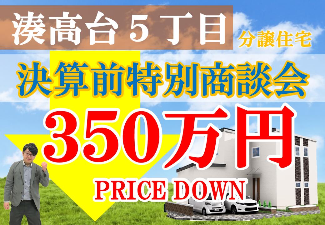 【限定1棟!湊高台5丁目】350万円プライスダウン!決算前特別商談会